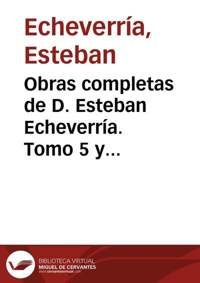 Obras completas de D. Esteban Echeverría. Tomo 5 y último. Escritos en prosa [1874]