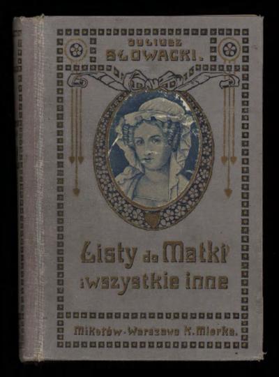 Korespondencya Juliusza Słowackiego to jest Listy do matki i wszystkie inne : wydanie zupełne pierwsze ilustrowane w setną rocznicę narodzin poety