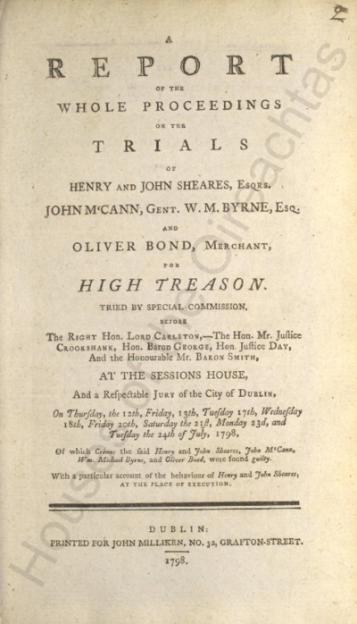 Image from object titled A report of the whole proceedings on the trials of Henry and John Sheares, Esqrs. John M'Cann, Gent. W.M. Byrne, Esq. and Oliver Bond, Merchant, for high treason : tried by special commission [...] Of which crimes the said Henry and John Sheares, John M'Cann, Wm. Michael Byrne, and Oliver Bond, were found guilty : with a particular account of the behaviour of Henry and John Sheares, at the place of execution Pamphlets