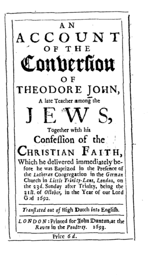 An account of the conversion of Theodore John, a late teacher among the Jews, together with his confession of the Christian faith ... / transl. out of High Dutch into English
