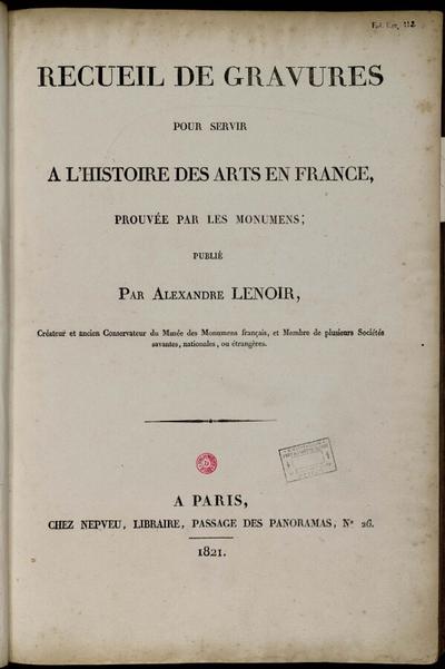 Recueil de gravures pour servir à l'histoire des arts en France, prouvée par les monumens; Recueil de gravures pour servir à l'histoire des arts en France, prouvée par les monumens, publié par Alexandre Lenoir, créateur et...