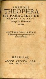 [2]: Aureoli Theophrasti Paracelsi De praesagiis, vaticinijs & diuinationibus. Stronomica [!] item & astrologica fragmenta lectu iucunda & vtilia