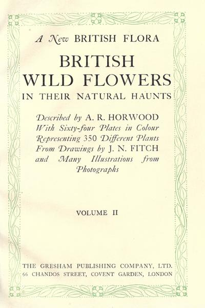 A new British flora : British wild flowers in their natural haunts / described by A. R. Horwood ; with sixty-four plates in colour representing 350 different plants, from drawings by J. N. Fitch and many illustrations from...