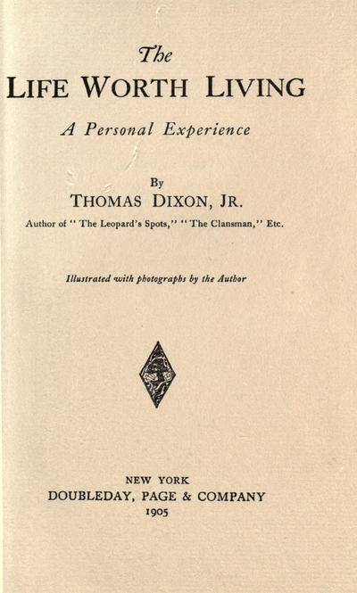 The life worth living, a personal experience, by Thomas Dixon, jr. ... illustrated with photographs by the author.