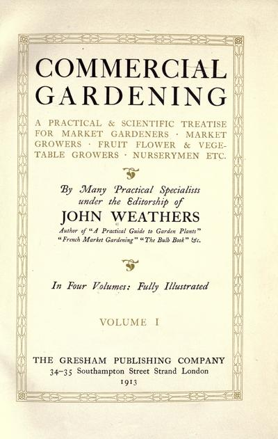 Commercial gardening, a practical & scientific treatise for market gardeners, market growers, fruit, flower & vegetable growers, nurserymen, etc. By many practical specialists under the editorship of John Weathers.