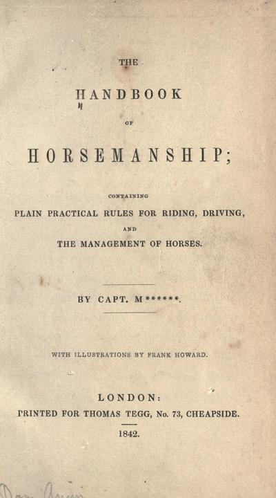The handbook of horsemanship : containing plain practical rules for riding, driving, and the management of horses / by Capt. M****** ; with illustrations by Frank Howard.