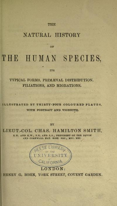 The natural history of the human species: its typical forms, primeval distribution, filiations, and migrations ... By Lieut.-Col. Chas. Hamilton Smith.