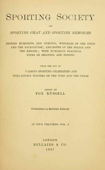 Sporting society : or, Sporting chat and sporting memories; stories humorous and curious; wrinkles of the field and the race-course; anecdotes of the stable and the kennel; with numerous practical notes on shooting and...