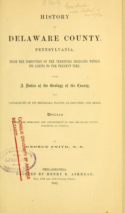 History of Delaware County, Pennsylvania, from the discovery of the territory included within its limit to the present time, with a notice of the geology of the county, and catalogues of its minerals, plants, quadrupeds,...