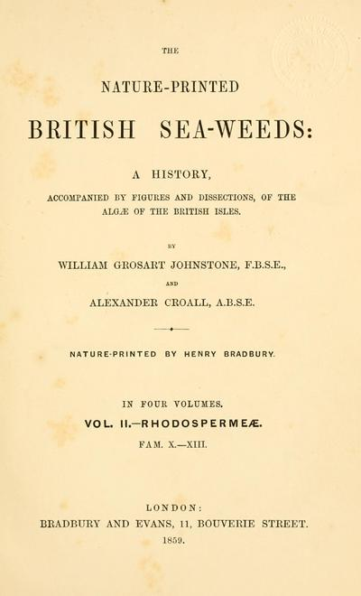 The nature-printed British sea-weeds : a history, accompanied by figures and dissections of the Algae of the British Isles / By William Grosart Johnstone and Alexander Croall. Nature printed by Henry Bradbury.