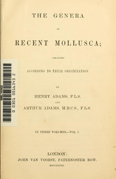 The genera of recent Mollusca: arranged according to their organization. By Henry Adams...and Arthur Adams.