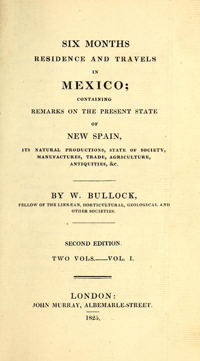 Six months' residence and travels in Mexico : containing remarks on the present state of New Spain, its natural productions, state of society, manufactures, trade, agriculture, and antiquities, &c. /