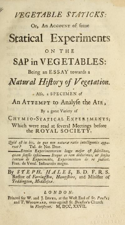 Vegetable staticks, or, An account of some statical experiments on the sap in vegetables : being an essay towards a natural history of vegetation : also, a specimen of an attempt to analyse the air, by a great variety of...