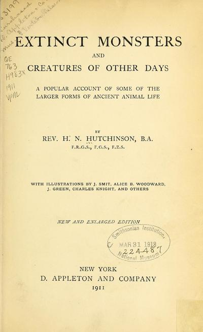 Extinct monsters and creatures of other days : a popular account of some of the larger forms of ancient animal life / by Rev. H. N. Hutchinson. With illustrations by J. Smit, Alice B. Woodward, J. Green, Charles Knight,...