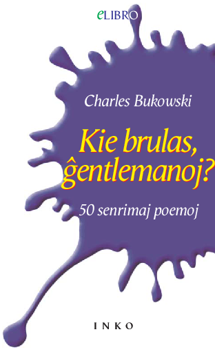 Kie brulas, ĝentlemanoj? : 50 senrimaj poemoj / Charles Bukowski ; el germanaj tradukoj elektika kaj tradukita de Cezar
