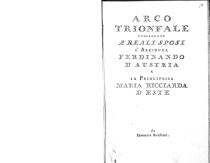 Arco trionfale consacrato a' reali sposi l'arciduca Ferdinando d'Austria e la principessa Maria Ricciarda D'Este da Domenico Balestrieri