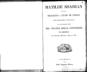 Matilde Shabran ossia Bellezza e cuor di ferro melodramma giocoso da rappresentarsi nel Teatro della Concordia in Cremona il carnovale dell'anno 1829 al 1830