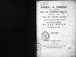 Amore e dovere, dramma originale del sig. Giovanni Bertati, ridotto a farsa dal sig. Pietro Scotes, da rappresentarsi nel nobilissimo Teatro di San Moise? il carnovale del 1800