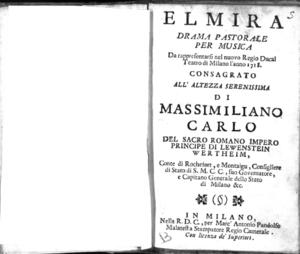 Elmira, drama pastorale per musica da rappresentarsi nel nuovo Regio Ducal Teatro di Milano l'anno 1718, consagrato all'altezza serenissima di Massimiliano Carlo [...] principe di Lewenstein Wertheim [...]