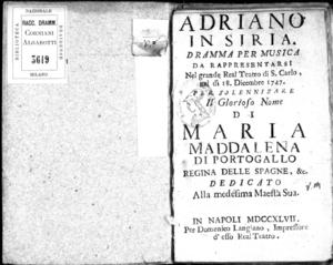 Adriano in Siria, dramma per musica da rappresentarsi nel grande Real Teatro di S. Carlo, nel dì 18 dicembre 1747. Per solennizare il glorioso nome di Maria Maddalena di Portogallo, regina delle Spagne &c. Dedicato alla...