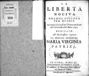 La libertà nociva, dramma giocoso per musica da rappresentarsi nel Teatro alla Valle nel Carnevale dell'anno 1740. Dedicato all'Illustrissima signora la signora marchesa Maria Virginia Patrizj