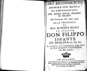 Ciro riconosciuto, dramma per musica. Da rappresentarsi nel Regio Teatro di Milano nel carnovale dell'anno 1746. Alla presenza di sua altezza reale il signor Don Fillippo infante di Spagna ec.ec.ec. in occasione del...