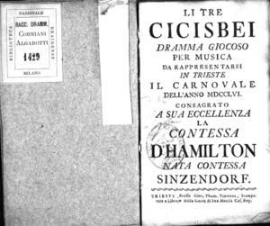 Li tre cicisbei, dramma giocoso per musica da rappresentarsi in Trieste il carnovale dell'anno 1756. Consagrato a sua eccellenza la contessa D'Hamilton nata contessa Sinzendorf