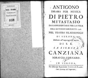 Antigono, drama per musica di Pietro Metastasio da rappresentarsi per la fiera dell'autunno corrente 1748 nel Teatro Filarmonico di Verona. Dedicato all'[...] merito di [...] la [...] Canziana Soranzo Cornaro