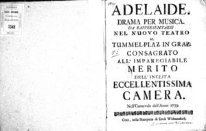 Adelaide, drama per musica da rappresentarsi nel nuovo teatro al Tummel-Plaz in Graz. Consagrato all'imparegiabile merito dell'inclita eccellentissima camera, nell'Carnevale [!] dell'anno 1739