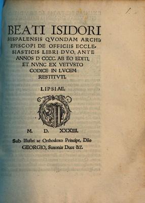 Beati Isidori Hispalensis qvondam archiepiscopi de officiis ecclesiasticis libri dvo, ante annos D CCCC. ab eo editi. Et nvnc ex vetvsto codice in lvcem restitvti
