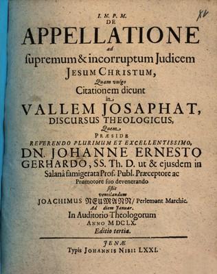 DE APPELLATIONE ad supremum & incorruptum Judicem JESUM CHRISTUM, Quam vulgo Citationem dicunt in VALLEM JOSAPHAT DISCURSUS THEOLOGICUS / Quem PRAESIDE REVERENDO PLURIMUM ET EXCELLENTISSIMO, DN. JOHANNE ERNESTO GERHARDO,...