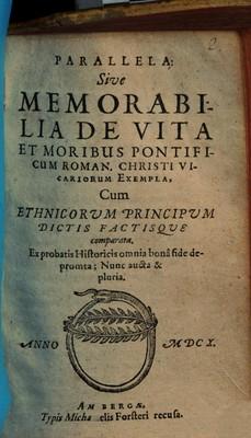 PARALLELA: Sive MEMORABILIA DE VITA ET MORIBUS PONTIFICUM ROMAN. CHRISTI VICARIORUM EXEMPLA :