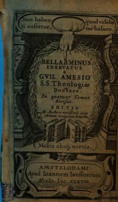 BELLARMINUS ENERVATUS a GVIL. AMESIO S. S. Theologiae Doctore. In quatuor Tomos divisus