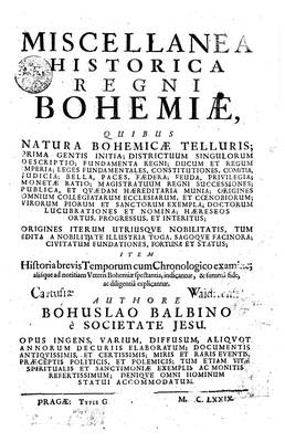 Miscellanea historica Regni Bohemiae : Quibus Natura Bohemicae Telluris; Prima Gentis Initia; Districtuum singulorum Descriptio; Fundamenta Regni; Ducum et Regum Imperia; leges fundamentales, constitutiones, comitia,...