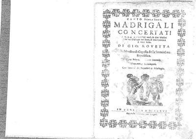 Madrigali concertati a  2. 3. 4. & uno à sei voci, & due violini con un dialogo nel fine & una cantata à voce sola. Di Gio. Rovetta [...] Libro primo. Opera seconda. Novamente ristampati [...]