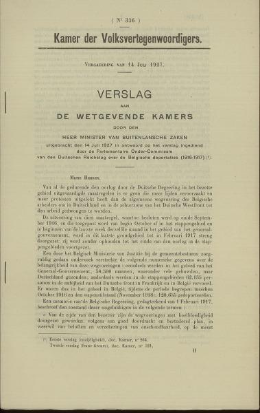 Verslag aan de wetgevende kamers door den heer Minister van buitenlandsche zaken uitgebracht den 14 juli 1927 in antwoord op het verslag ingediend door de Parlementaire Onder-Commissie van den Duitschen Reichstag over de Belgische deportaties (1916-1917). Vergadering van 14 juli 1927. Nr. 336