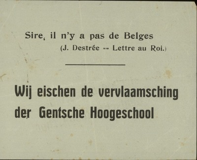[Strooibriefje:] Sire, il n'y a pas de Belges (J. Destrée - Lettre au Roi). Wij eischen de vervlaamsching der Gentsche Hoogeschool