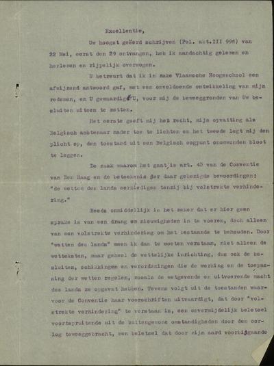 [Brief]: Excellentie, Uw hoogst geëerd schrijven (Pol. abt. III 966) van 22 mei, eerst den 29 ontvangen, heb ik aandachtig gelezen en herlezen en rijpelijk overwogen. Ik betreur dat ik inzake Vlaamsche Hoogeschool een afwijzend antwoord gaf..