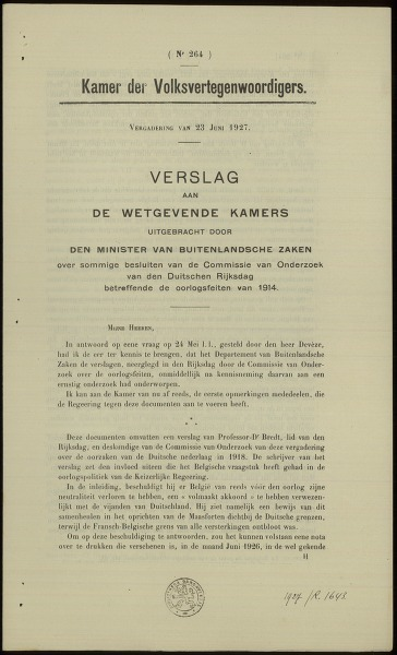 Verslag aan de wetgevende kamers uitgebracht door den Minister van buitenlandsche zaken over sommige besluiten van de Commissie van Onderzoek van den Duitschen Rijksdag betreffende de oorlogsfeiten van 1914. Kamer der Volksvertegenwoordigers. Vergadering van 23 juni 1927. Nr. 264