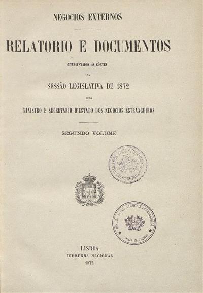Relatorio e documentos : apresentados ás Côrtes na Sessão Legislativa de 1872 pelo Ministro e Secretario d'Estado dos Negocios Estrangeiros: Segundo volume / Ministerio dos Negocios Estrangeiros
