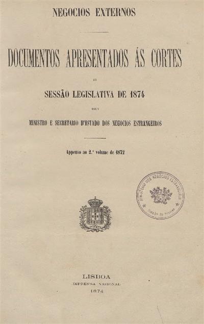 Documentos apresentados ás Cortes : na Sessão Legislativa de 1874 pelo Ministro e Secretario d'Estado dos Negocios Estrangeiros: Appenso ao 2º volume de 1872 / Ministerio dos Negocios Estrangeiros