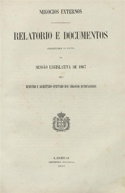 Relatorio e documentos apresentados ás Cortes : na sessão legislativa de 1867 pelo Ministro e Secretario d'Estado dos Negocios Estrangeiros (20 de Março de 1867) / Ministerio dos Negocios Estrangeiros; Casal Ribeiro