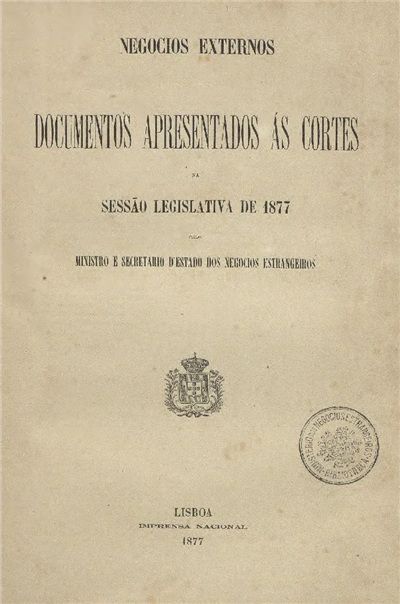 Documentos apresentados ás Cortes : na sessão legislativa de 1877 pelo Ministro e Secretario d' Estado dos Negocios Estrangeiros / Ministerio dos Negocios Estrangeiros