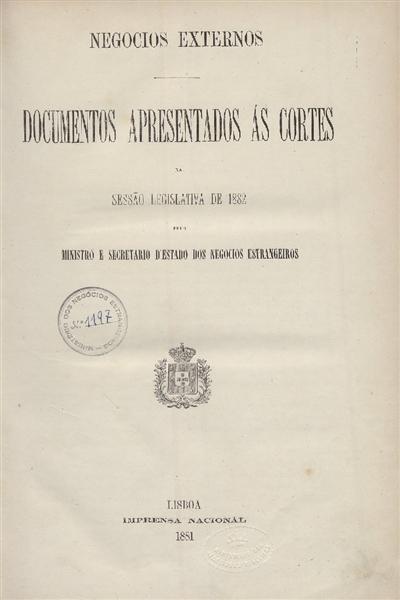 Documentos apresentados ás Cortes : na Sessão Legislativa de 1882: pelo Ministro e Secretario d' Estado dos Negocios Estrangeiros / Ministerio dos Negocios Estrangeiros