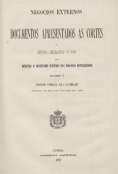 Documentos apresentados ás Cortes na sessão legislativa de 1882 : pelo Ministro e Secretario d' Estado dos Negócios Estrangeiros : Volume V Negociações commercialles com a Gran-Bretanha (segue do quarto volume de 1882) / Ministério dos Negocios Estrangeiros