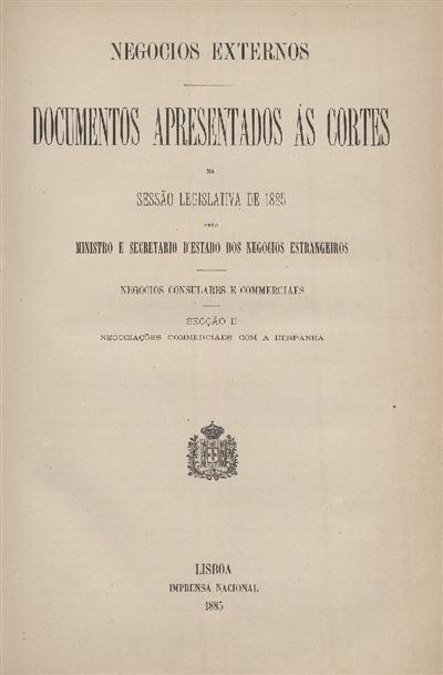 Documentos apresentados ás Cortes na sessão legislativa de 1885 : pelo Ministro e Secretario d' Estado dos Negócios Estrangeiros : Negocios Consulares e Commerciaes : Secção II : Negociações Commerciaes com a Hespanha / Ministério dos Negocios Estrangeiros