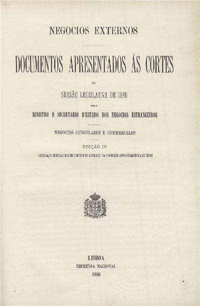 Documentos apresentados ás Cortes na sessão legislativa de 1886 : pelo Ministro e Secretario d' Estado dos Negócios Estrangeiros : Negocios Consulares e Commerciaes : Secção IV - Legalisação consular dos certificados do artigo 3.º da Convenção Anti-Phylloxerica de Berne / Ministério dos Negocios Estrangeiros