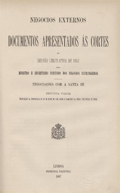 Documentos apresentados ás Cortes na sessão legislativa de 1887 : pelo Ministro e Secretario d' Estado dos Negócios Estrangeiros : Negociações com a Santa Sé : Segunda parte - Negociação da Concordata de 23 de Junho de 1886 sobre o padroado da coroa portugueza da India / Ministério dos Negocios Estrangeiros