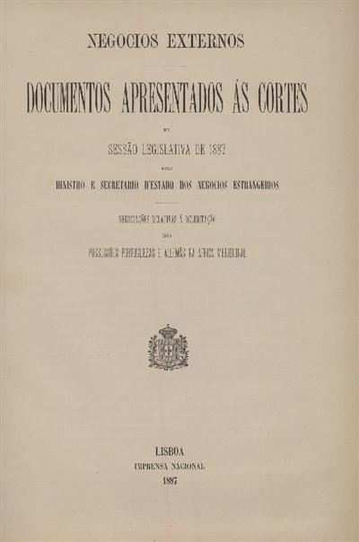 Documentos apresentados ás Cortes na sessão legislativa de 1887 : pelo Ministro e Secretario d' Estado dos Negócios Estrangeiros : Negociações relativas á delimitação das possessões portuguezas e allemãs na Africa Meridional / Ministério dos Negocios Estrangeiros