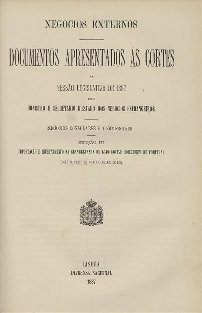 Documentos apresentados ás Cortes na sessão legislativa de 1887 : pelo Ministro e Secretario d' Estado dos Negócios Estrangeiros : Negocios Consulares e Commerciaes : Secção III : Importação e internamento na Gran-Bretanha de gado bovino procedente de Portugal (segue da Sessão XIV do Livro Branco de 1884) / Ministério dos Negocios Estrangeiros